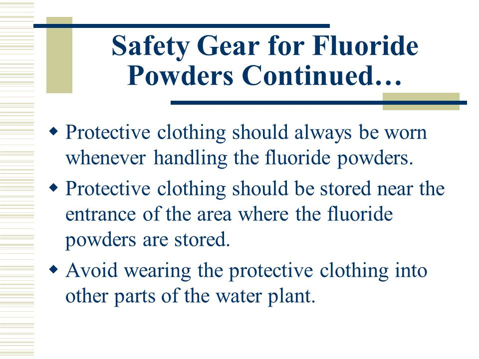 Safety Gear for Fluoride Powders Continued…  Protective clothing should always be worn whenever handling the fluoride powders.