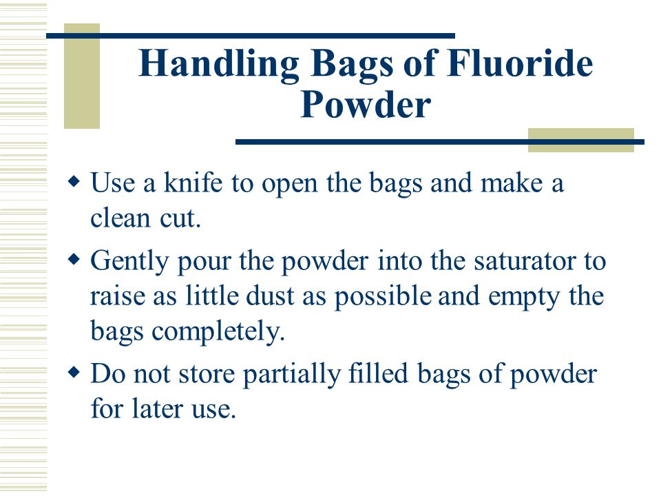 Handling Bags of Fluoride Powder  Use a knife to open the bags and make a clean cut.