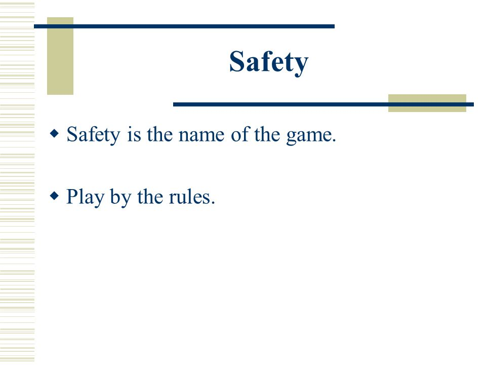 Safety  Safety is the name of the game.  Play by the rules.