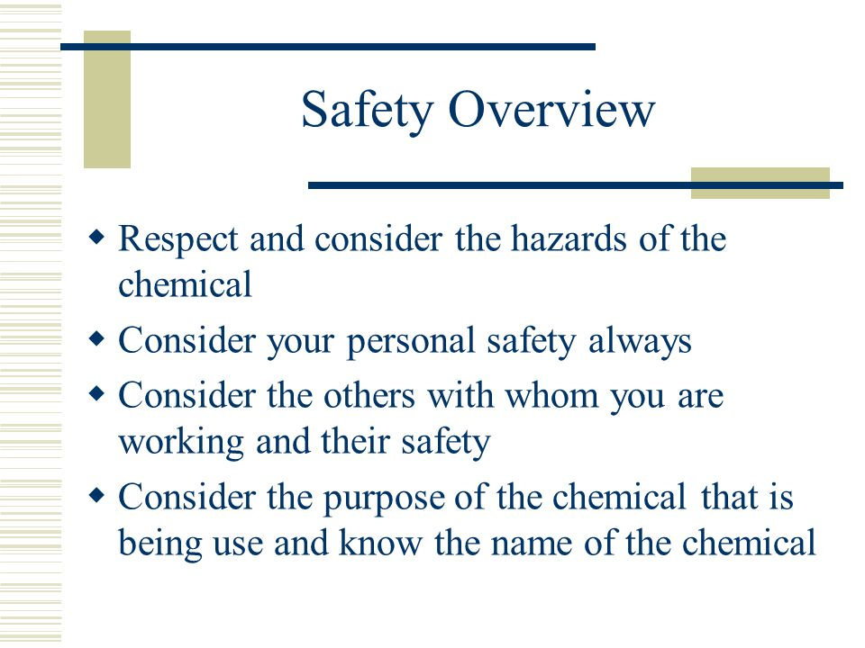 Safety Overview  Respect and consider the hazards of the chemical  Consider your personal safety always  Consider the others with whom you are working and their safety  Consider the purpose of the chemical that is being use and know the name of the chemical