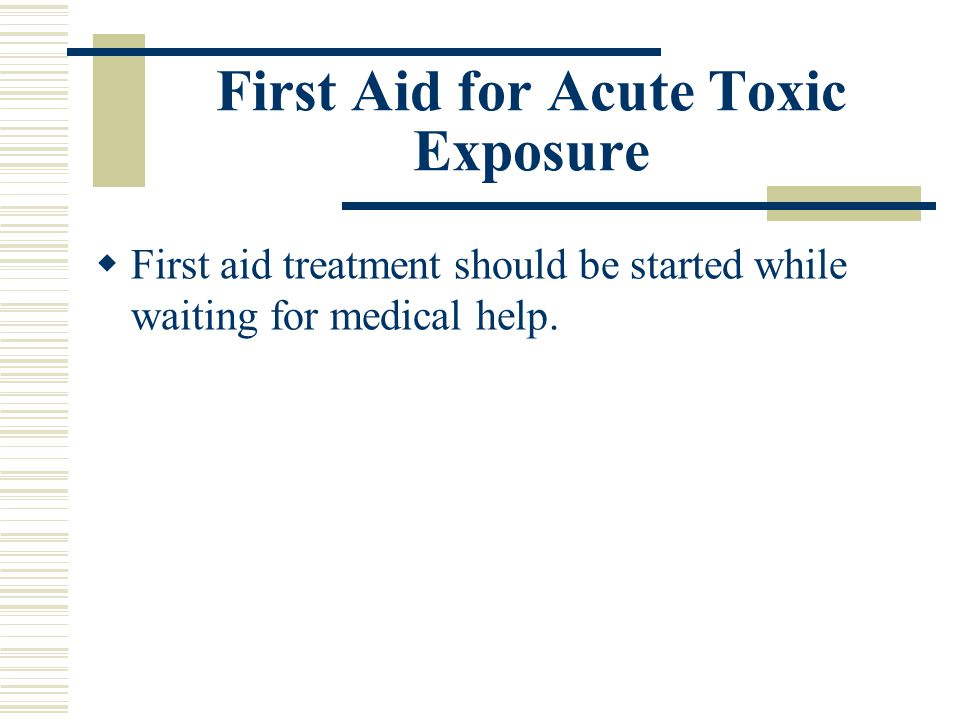 First Aid for Acute Toxic Exposure  First aid treatment should be started while waiting for medical help.