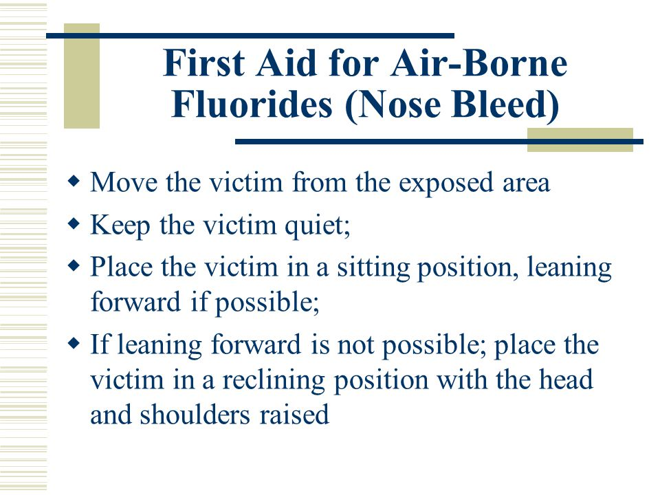 First Aid for Air-Borne Fluorides (Nose Bleed)  Move the victim from the exposed area  Keep the victim quiet;  Place the victim in a sitting position, leaning forward if possible;  If leaning forward is not possible; place the victim in a reclining position with the head and shoulders raised
