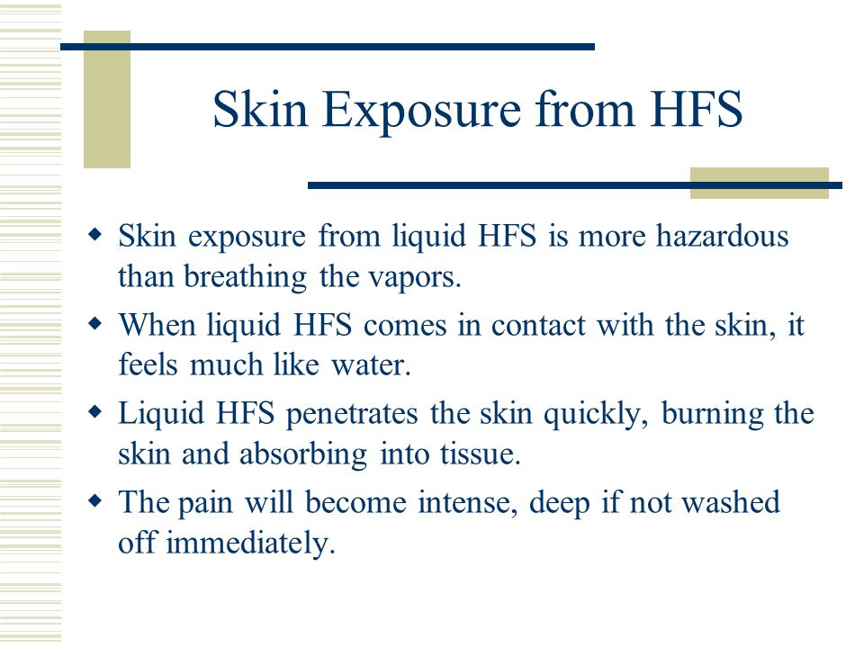 Skin Exposure from HFS  Skin exposure from liquid HFS is more hazardous than breathing the vapors.
