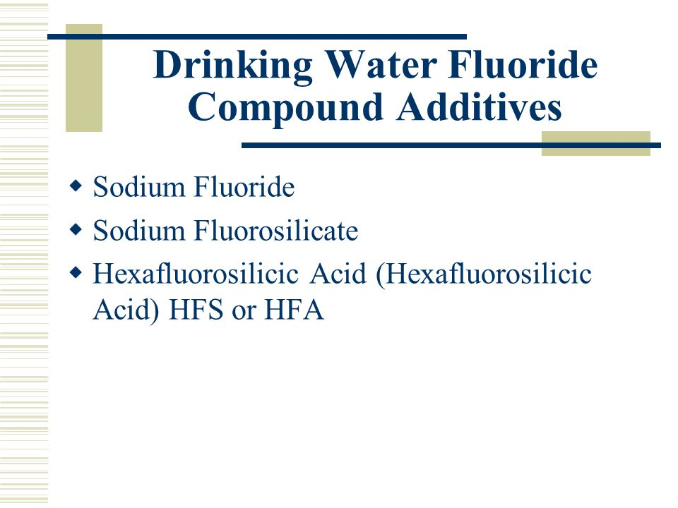 Drinking Water Fluoride Compound Additives  Sodium Fluoride  Sodium Fluorosilicate  Hexafluorosilicic Acid (Hexafluorosilicic Acid) HFS or HFA