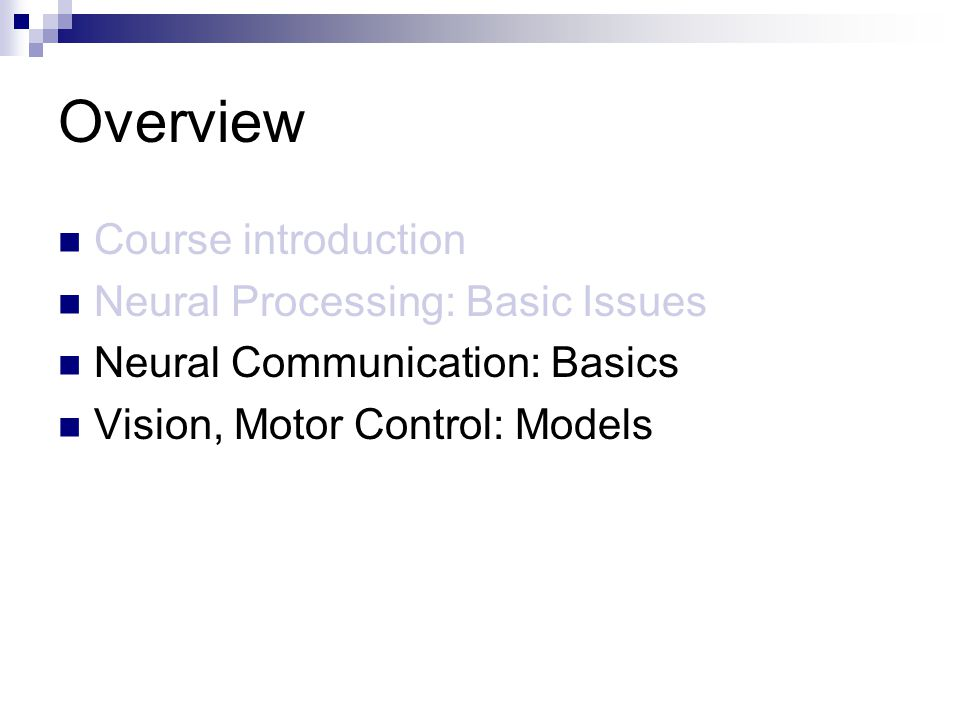 Overview Course introduction Neural Processing: Basic Issues Neural Communication: Basics Vision, Motor Control: Models