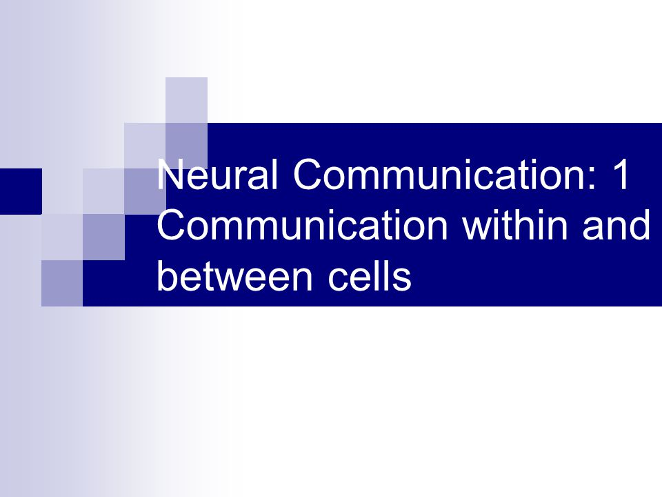 Neural Communication: 1 Communication within and between cells