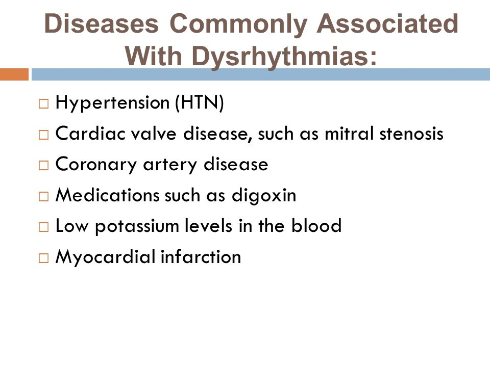Diseases Commonly Associated With Dysrhythmias:  Hypertension (HTN)  Cardiac valve disease, such as mitral stenosis  Coronary artery disease  Medications such as digoxin  Low potassium levels in the blood  Myocardial infarction