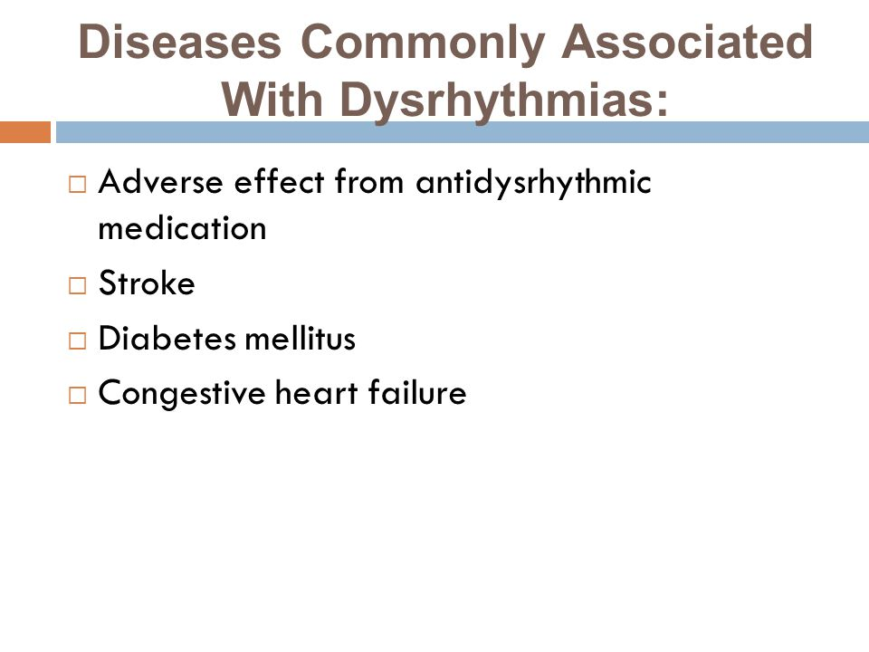 Diseases Commonly Associated With Dysrhythmias:  Adverse effect from antidysrhythmic medication  Stroke  Diabetes mellitus  Congestive heart failure