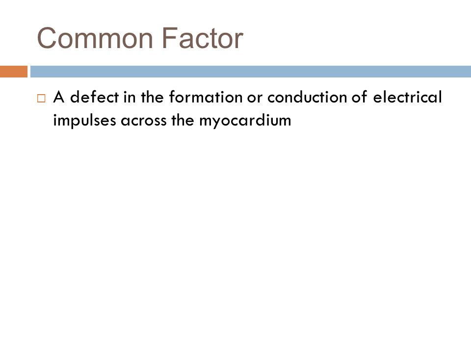 Common Factor  A defect in the formation or conduction of electrical impulses across the myocardium