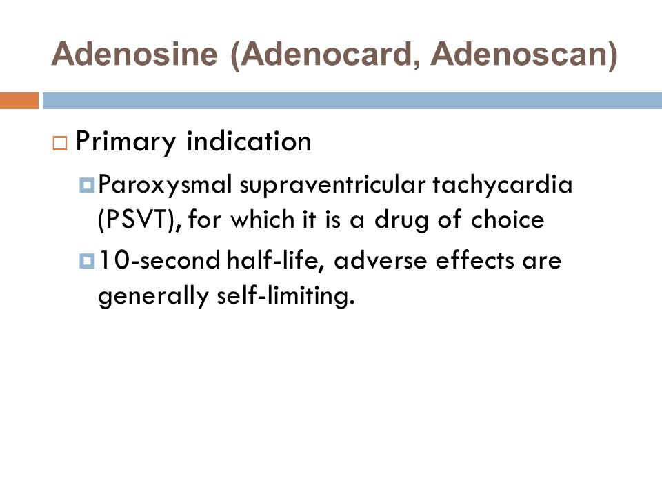 Adenosine (Adenocard, Adenoscan)  Primary indication  Paroxysmal supraventricular tachycardia (PSVT), for which it is a drug of choice  10-second half-life, adverse effects are generally self-limiting.