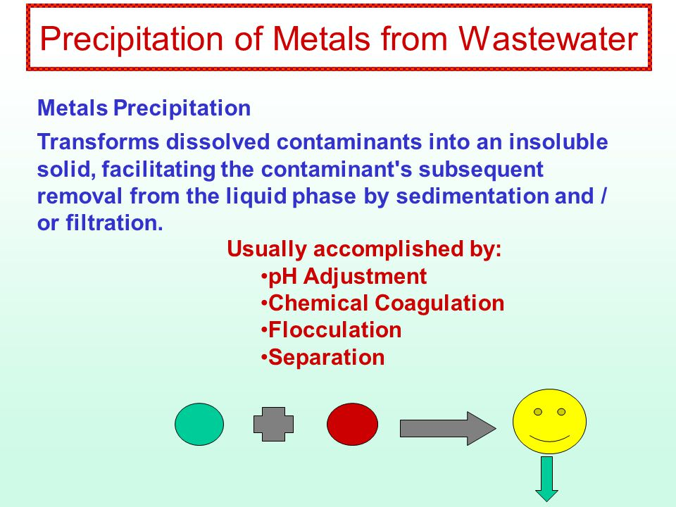 Metal Precipitation Precipitation of more than one metal from the same solution: Operate in Stages Adjust pH for Each Metal in Stages Draw Off Sludge, or Transfer Supernatant Between Stages Adjust for Compromise pH Adjust for Optimum pH for One Metal (With Lowest Discharge Permit Limit)