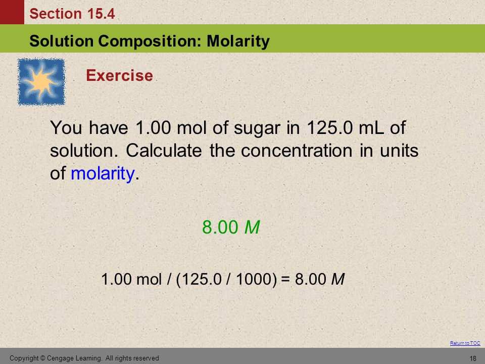 Section 15.4 Solution Composition: Molarity Return to TOC Copyright © Cengage Learning. All rights reserved 18 Exercise You have 1.00 mol of sugar in