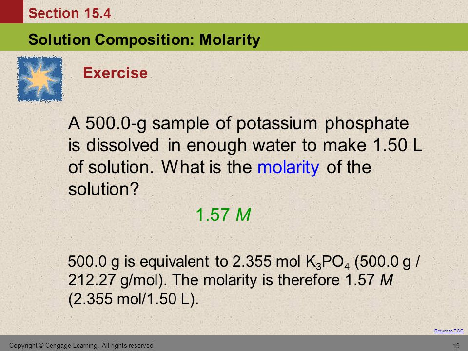 Section 15.4 Solution Composition: Molarity Return to TOC Copyright © Cengage Learning. All rights reserved 19 Exercise A 500.0-g sample of potassium