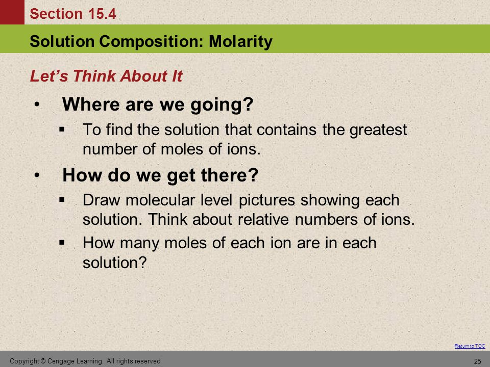 Section 15.4 Solution Composition: Molarity Return to TOC Copyright © Cengage Learning. All rights reserved 25 Where are we going?  To find the solut