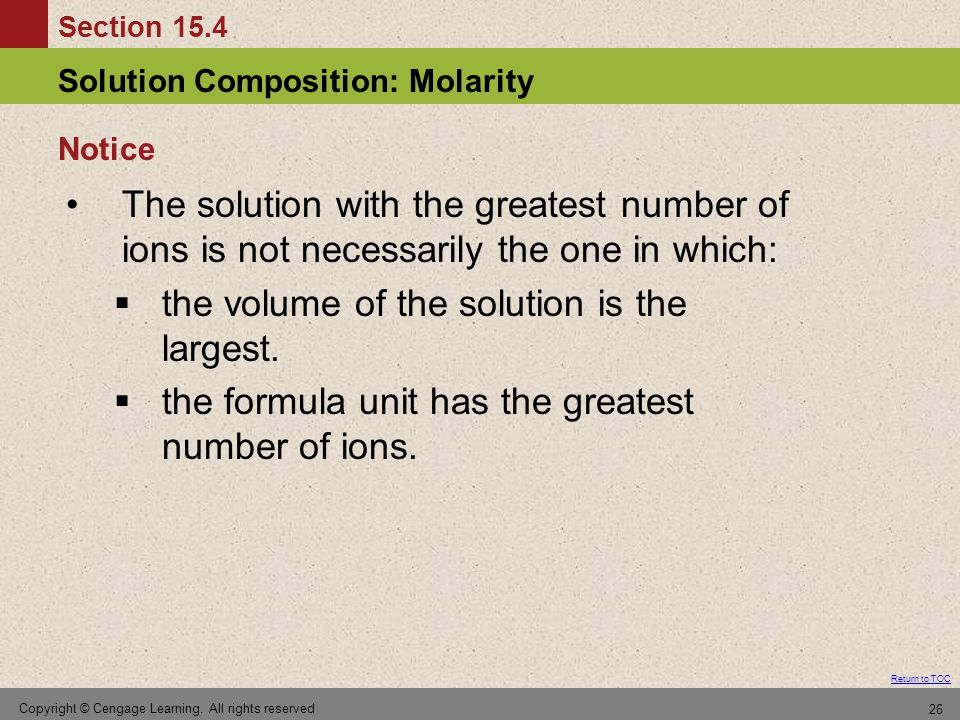 Section 15.4 Solution Composition: Molarity Return to TOC Copyright © Cengage Learning. All rights reserved 26 The solution with the greatest number o