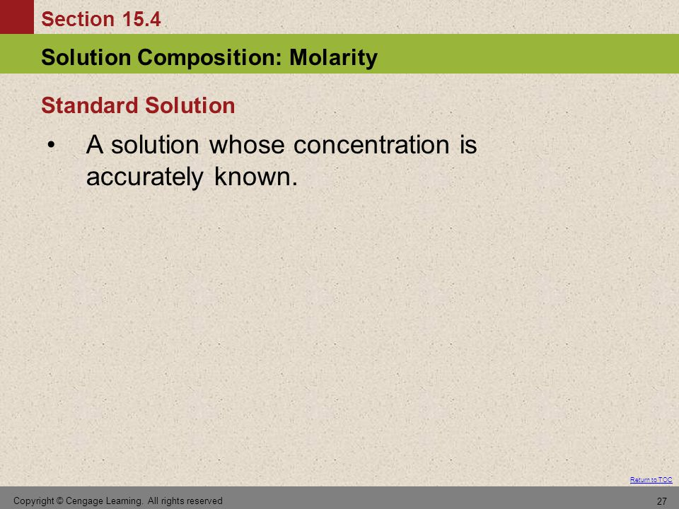 Section 15.4 Solution Composition: Molarity Return to TOC Copyright © Cengage Learning. All rights reserved 27 A solution whose concentration is accur