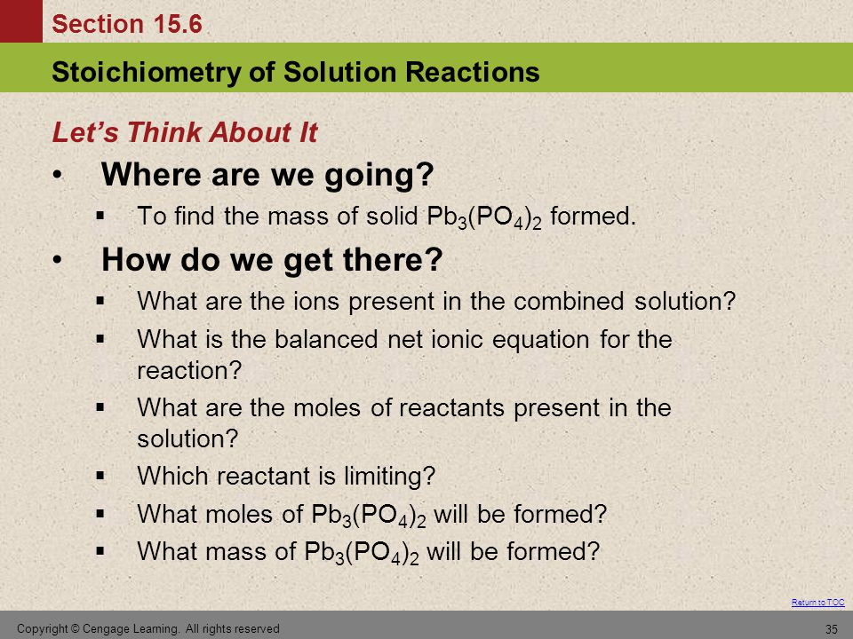 Section 15.6 Stoichiometry of Solution Reactions Return to TOC Copyright © Cengage Learning. All rights reserved 35 Where are we going?  To find the