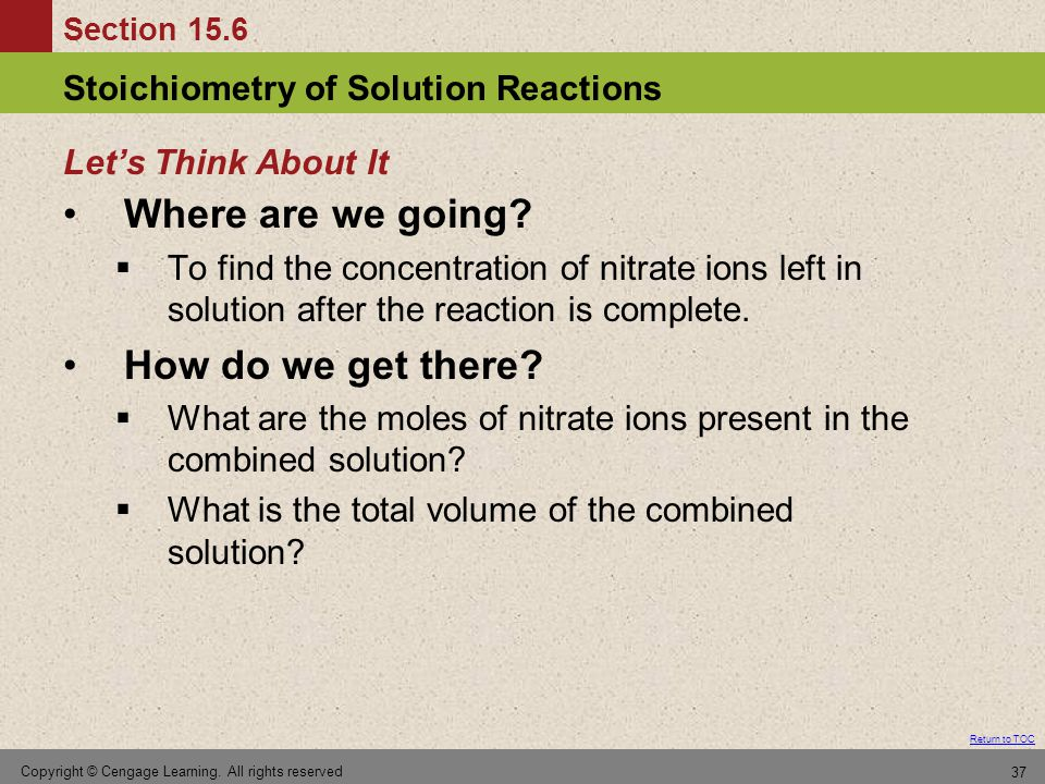 Section 15.6 Stoichiometry of Solution Reactions Return to TOC Copyright © Cengage Learning. All rights reserved 37 Where are we going?  To find the