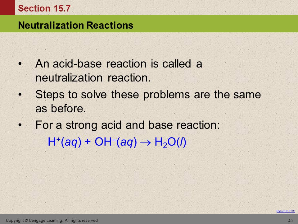 Section 15.7 Neutralization Reactions Return to TOC Copyright © Cengage Learning. All rights reserved 40 An acid-base reaction is called a neutralizat