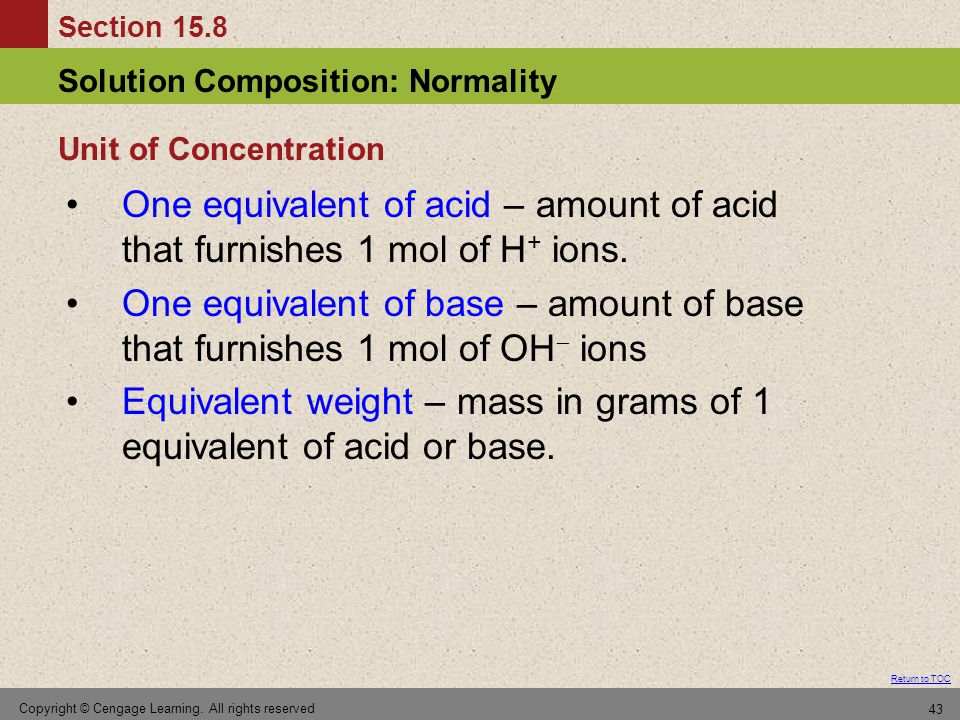 Section 15.8 Solution Composition: Normality Return to TOC Copyright © Cengage Learning. All rights reserved 43 One equivalent of acid – amount of aci