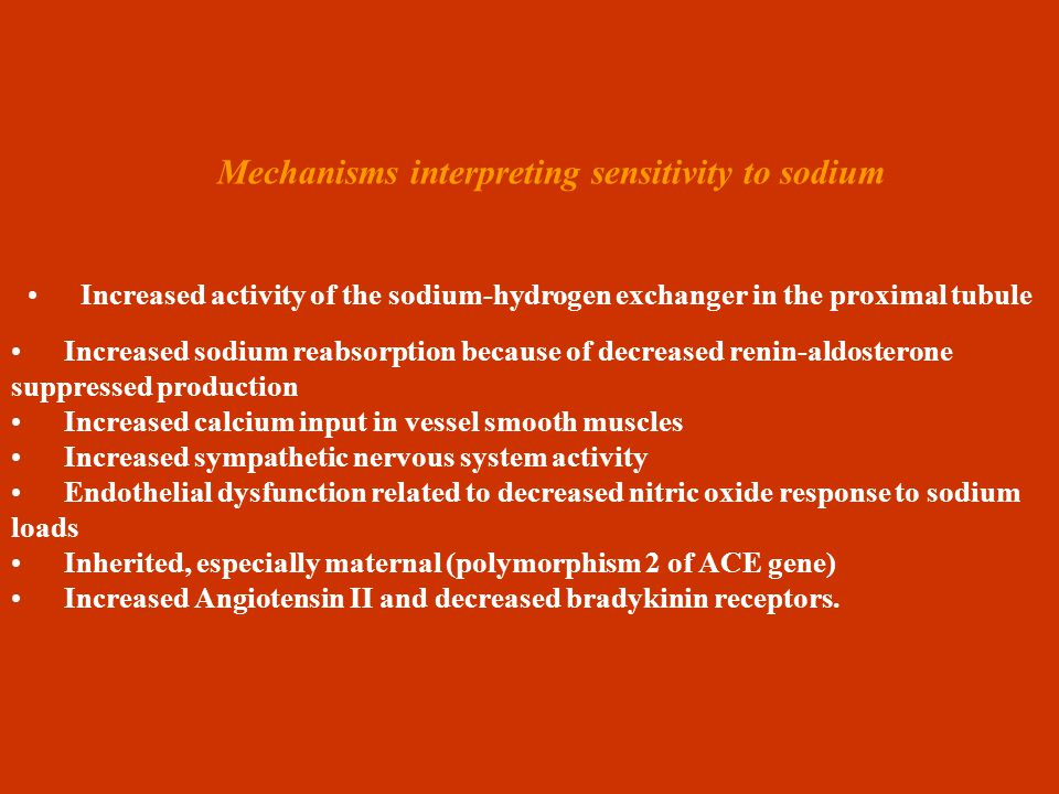 Mechanisms interpreting sensitivity to sodium Increased activity of the sodium-hydrogen exchanger in the proximal tubule Increased sodium reabsorption because of decreased renin-aldosterone suppressed production Increased calcium input in vessel smooth muscles Increased sympathetic nervous system activity Endothelial dysfunction related to decreased nitric oxide response to sodium loads Inherited, especially maternal (polymorphism 2 of ACE gene) Increased Angiotensin II and decreased bradykinin receptors.