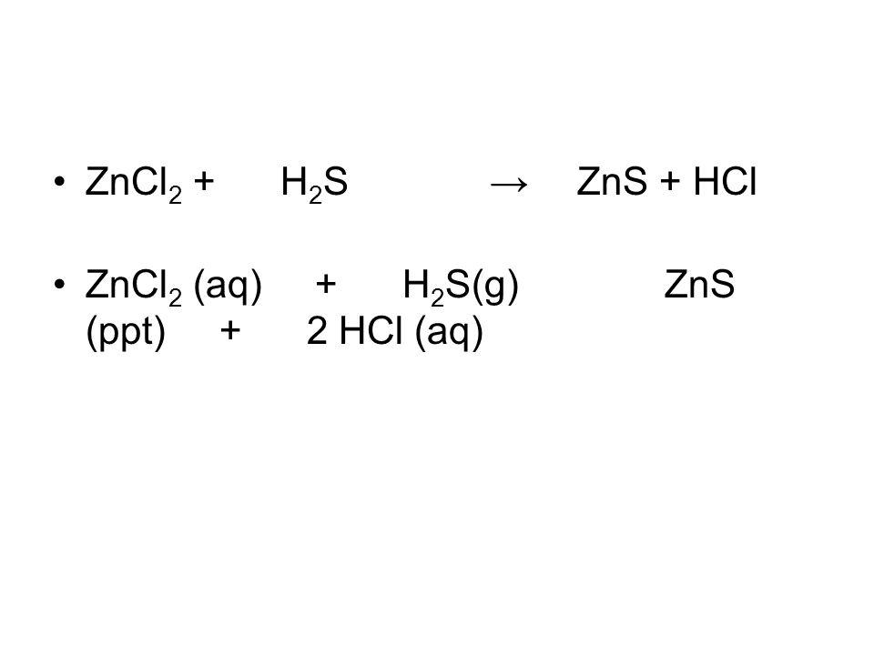 ZnCl 2 + H 2 S →ZnS + HCl ZnCl 2 (aq) + H 2 S(g) ZnS (ppt) + 2 HCl (aq)