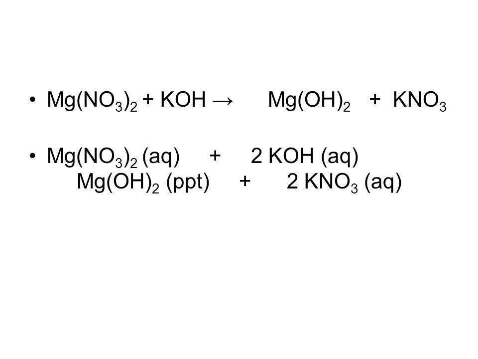 Mg(NO 3 ) 2 + KOH →Mg(OH) 2 + KNO 3 Mg(NO 3 ) 2 (aq) + 2 KOH (aq) Mg(OH) 2 (ppt) + 2 KNO 3 (aq)