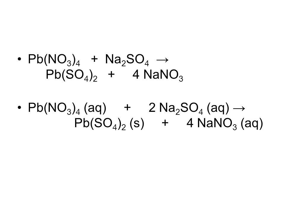 Pb(NO 3 ) 4 + Na 2 SO 4 → Pb(SO 4 ) 2 + 4 NaNO 3 Pb(NO 3 ) 4 (aq) + 2 Na 2 SO 4 (aq) → Pb(SO 4 ) 2 (s) + 4 NaNO 3 (aq)
