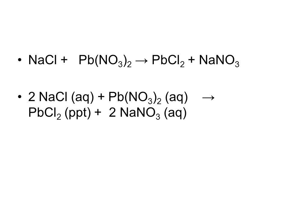 NaCl + Pb(NO 3 ) 2 → PbCl 2 + NaNO 3 2 NaCl (aq) + Pb(NO 3 ) 2 (aq) → PbCl 2 (ppt) + 2 NaNO 3 (aq)