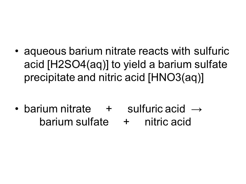 aqueous barium nitrate reacts with sulfuric acid [H2SO4(aq)] to yield a barium sulfate precipitate and nitric acid [HNO3(aq)] barium nitrate + sulfuric acid → barium sulfate + nitric acid