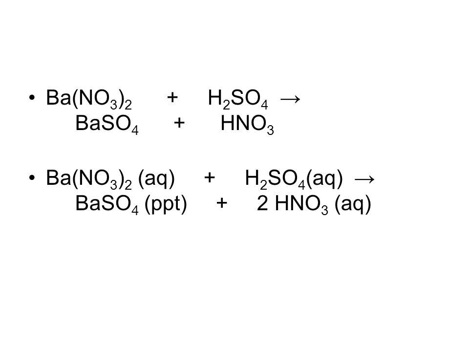 Ba(NO 3 ) 2 + H 2 SO 4 → BaSO 4 + HNO 3 Ba(NO 3 ) 2 (aq) + H 2 SO 4 (aq) → BaSO 4 (ppt) + 2 HNO 3 (aq)