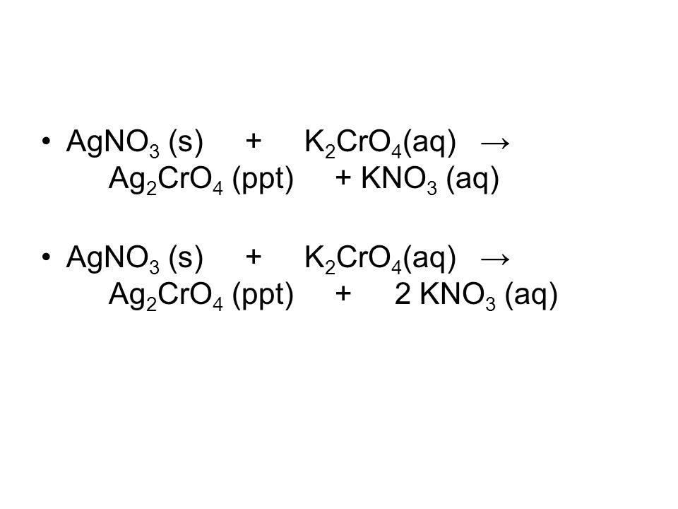 AgNO 3 (s) + K 2 CrO 4 (aq) → Ag 2 CrO 4 (ppt) + KNO 3 (aq) AgNO 3 (s) + K 2 CrO 4 (aq) → Ag 2 CrO 4 (ppt) + 2 KNO 3 (aq)
