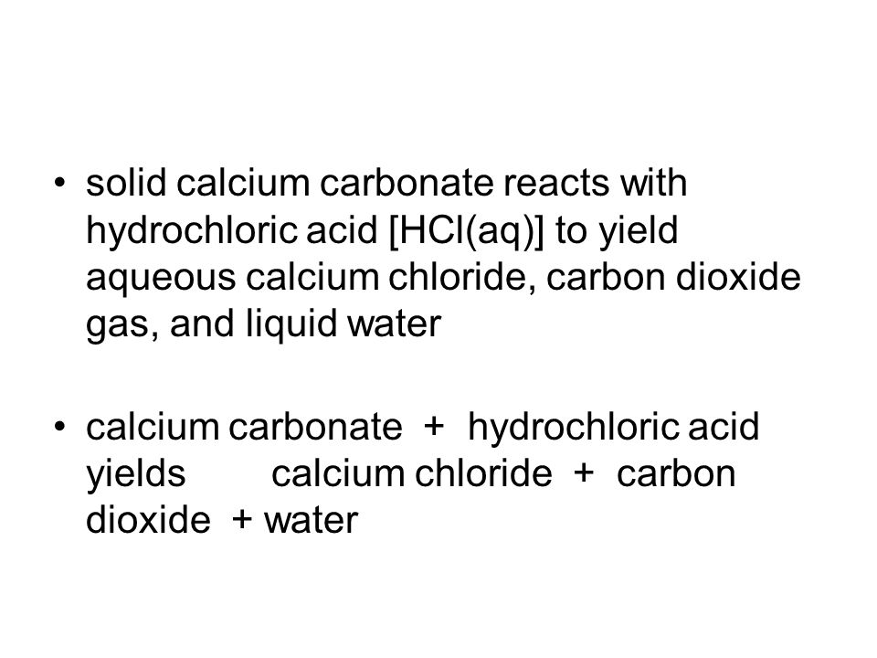 solid calcium carbonate reacts with hydrochloric acid [HCl(aq)] to yield aqueous calcium chloride, carbon dioxide gas, and liquid water calcium carbonate + hydrochloric acid yields calcium chloride + carbon dioxide + water