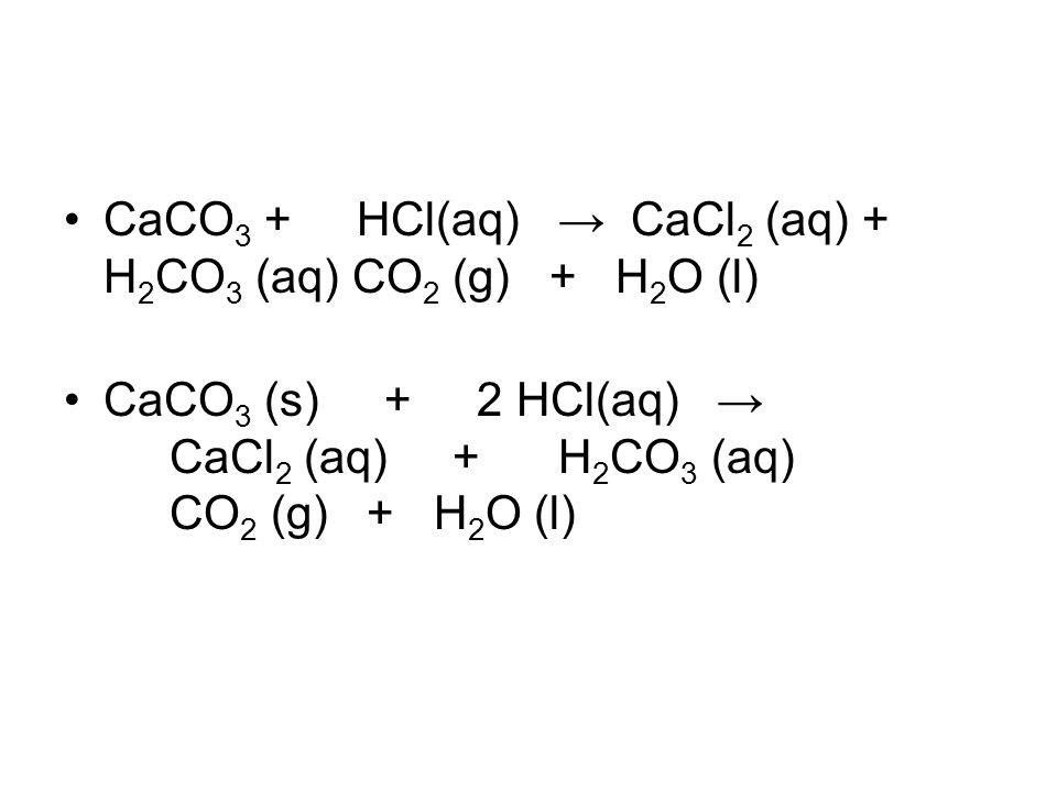 CaCO 3 + HCl(aq) → CaCl 2 (aq) + H 2 CO 3 (aq) CO 2 (g) + H 2 O (l) CaCO 3 (s) + 2 HCl(aq) → CaCl 2 (aq) + H 2 CO 3 (aq) CO 2 (g) + H 2 O (l)