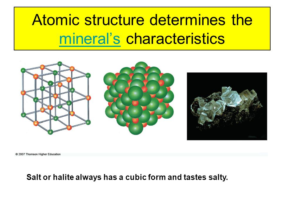 Atomic structure determines the mineral's characteristics mineral's Salt or halite always has a cubic form and tastes salty.