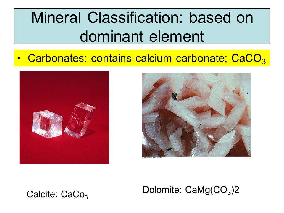 Carbonates: contains calcium carbonate; CaCO 3 Mineral Classification: based on dominant element Calcite: CaCo 3 Dolomite: CaMg(CO 3 )2