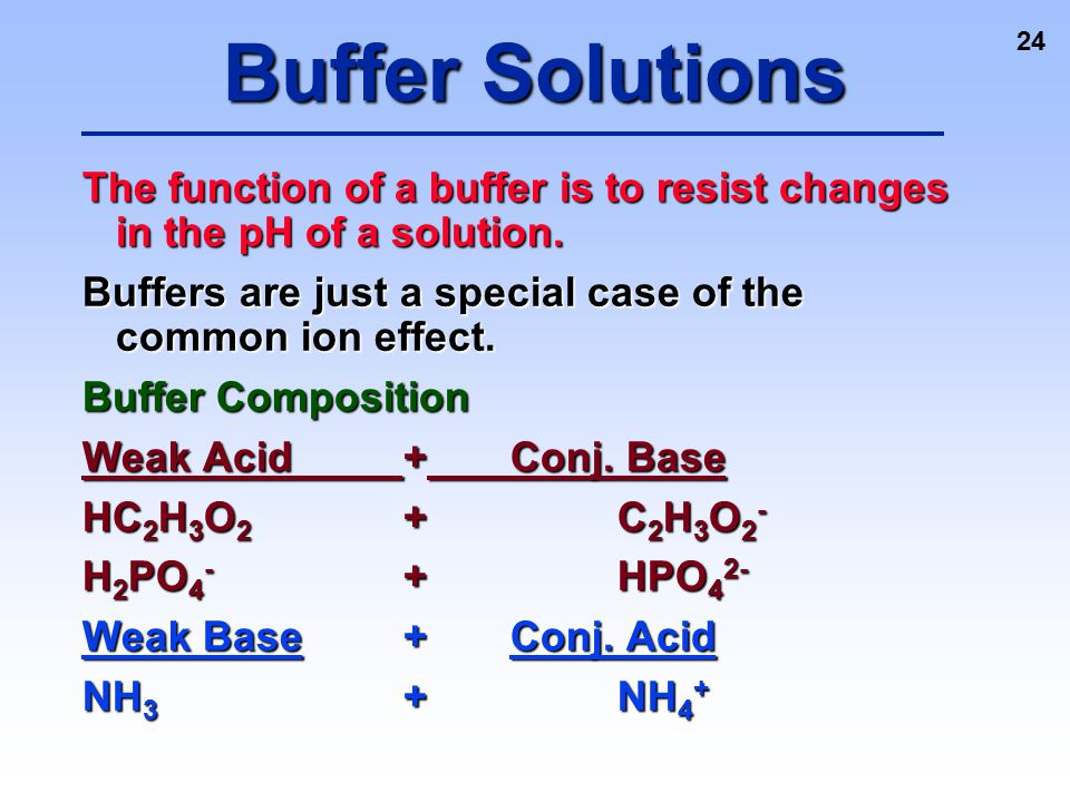 24 The function of a buffer is to resist changes in the pH of a solution. Buffers are just a special case of the common ion effect. Buffer Composition