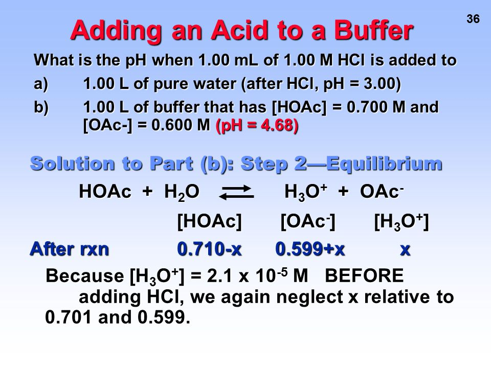 36 Adding an Acid to a Buffer [HOAc] [OAc - ] [H 3 O + ] After rxn0.710-x0.599+x x Because [H 3 O + ] = 2.1 x 10 -5 M BEFORE adding HCl, we again negl