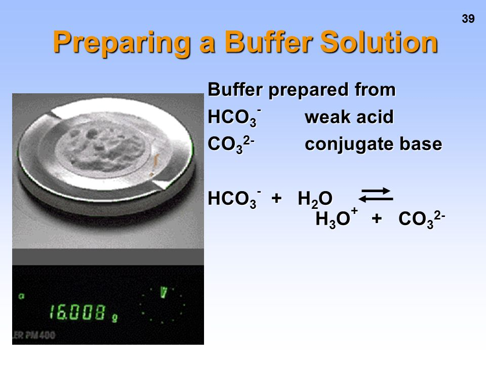 39 Preparing a Buffer Solution Buffer prepared from HCO 3 - weak acid CO 3 2- conjugate base HCO 3 - + H 2 O H 3 O + + CO 3 2-
