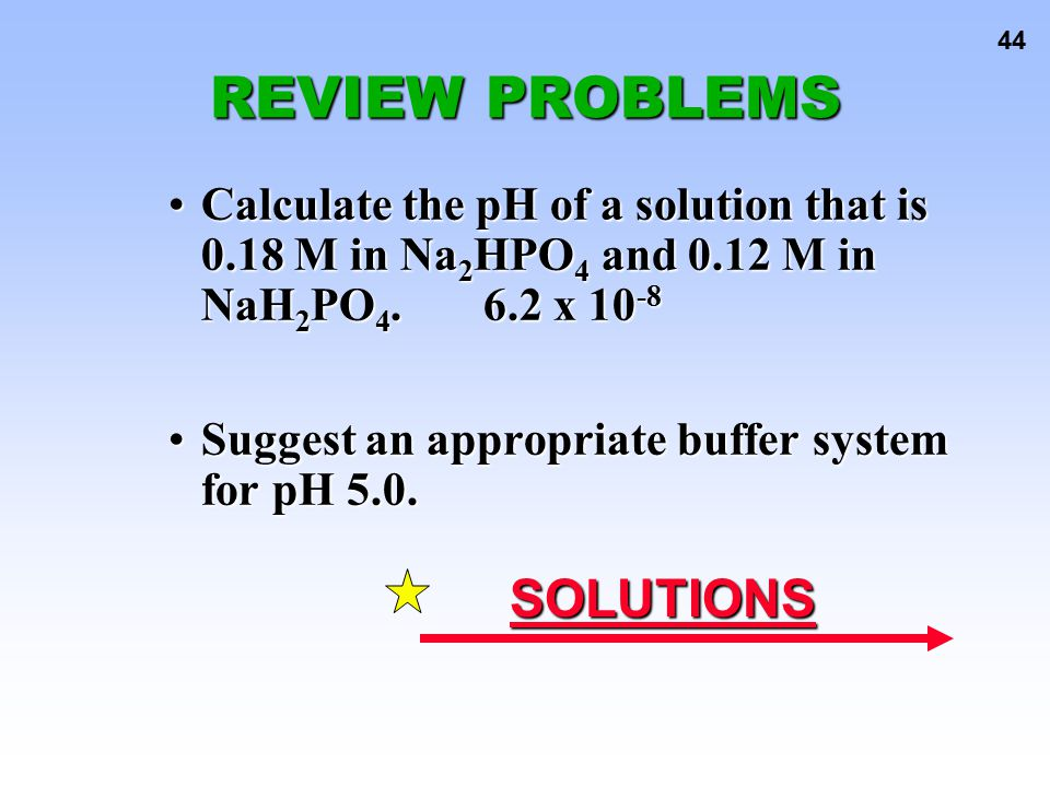 44 Calculate the pH of a solution that is 0.18 M in Na 2 HPO 4 and 0.12 M in NaH 2 PO 4.6.2 x 10 -8Calculate the pH of a solution that is 0.18 M in Na