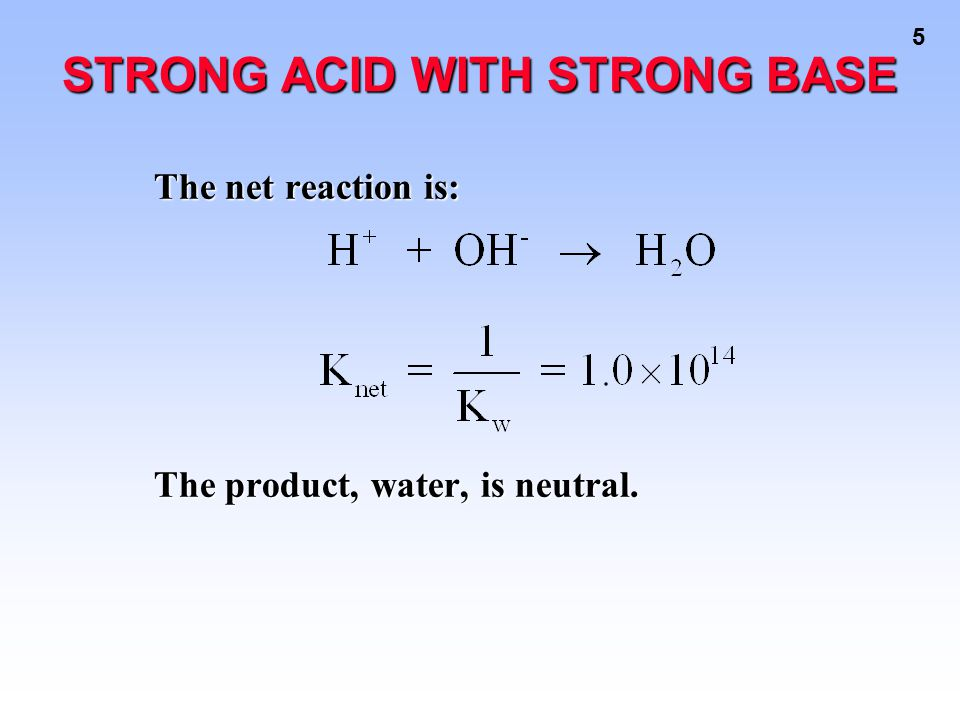 5 The net reaction is: The product, water, is neutral. STRONG ACID WITH STRONG BASE