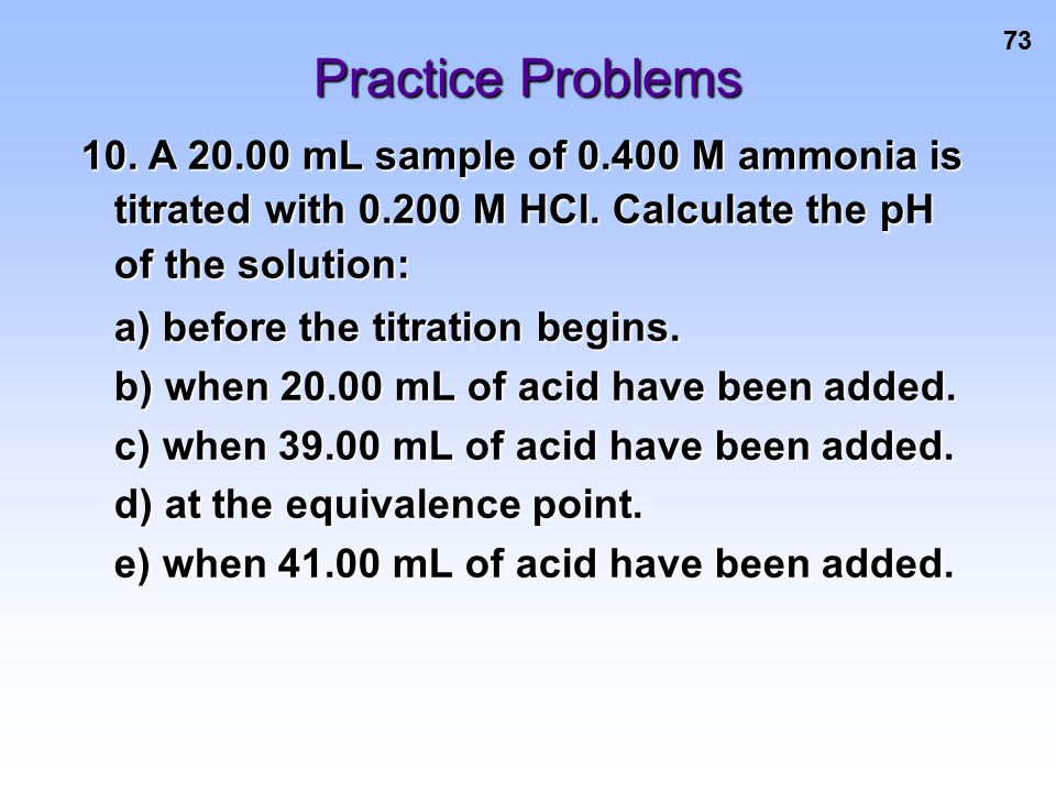 73 Practice Problems 10. A 20.00 mL sample of 0.400 M ammonia is titrated with 0.200 M HCl. Calculate the pH of the solution: a) before the titration