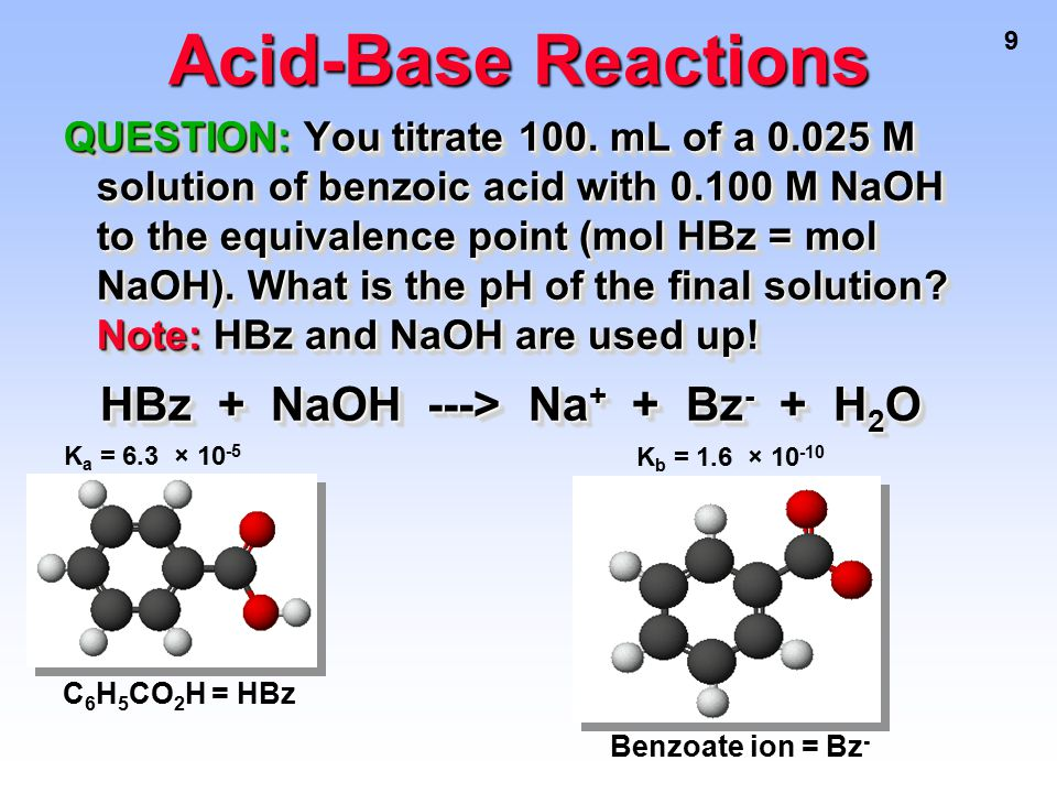 9 Acid-Base Reactions QUESTION: You titrate 100. mL of a 0.025 M solution of benzoic acid with 0.100 M NaOH to the equivalence point (mol HBz = mol Na