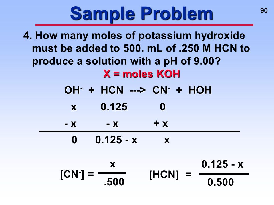 90 Sample Problem 4. How many moles of potassium hydroxide must be added to 500. mL of.250 M HCN to produce a solution with a pH of 9.00? X = moles KO