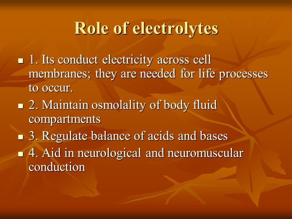 Role of electrolytes 1. Its conduct electricity across cell membranes; they are needed for life processes to occur. 1. Its conduct electricity across