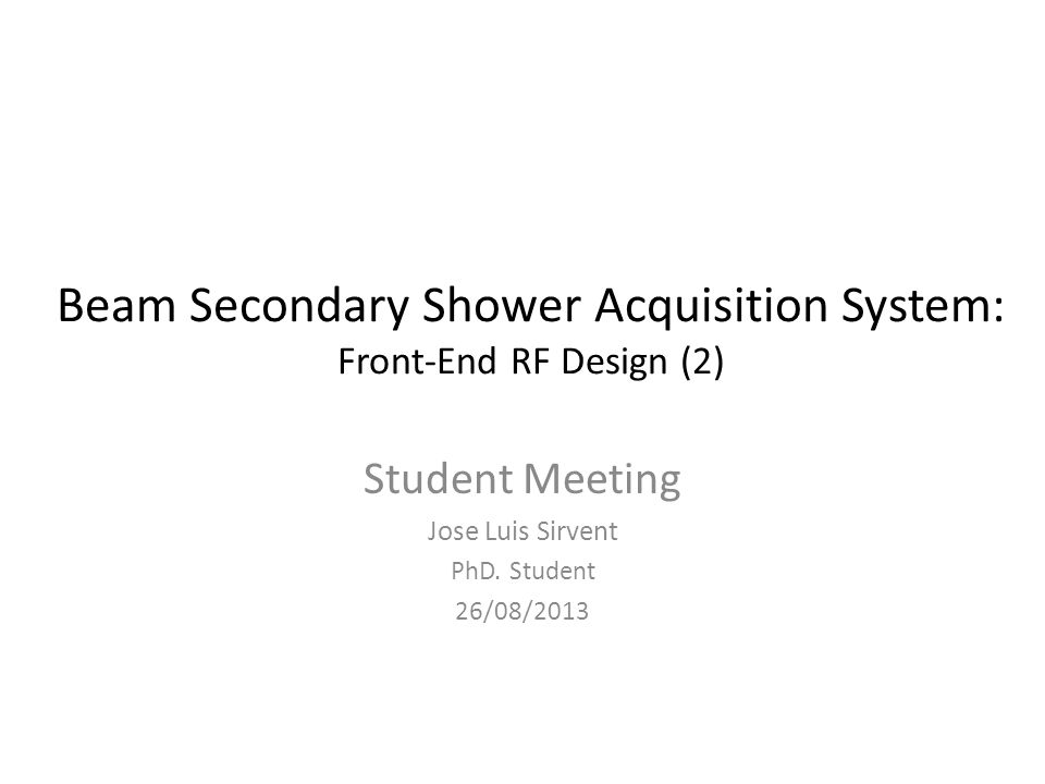 Beam Secondary Shower Acquisition System: Front-End RF Design (2) Student Meeting Jose Luis Sirvent PhD.