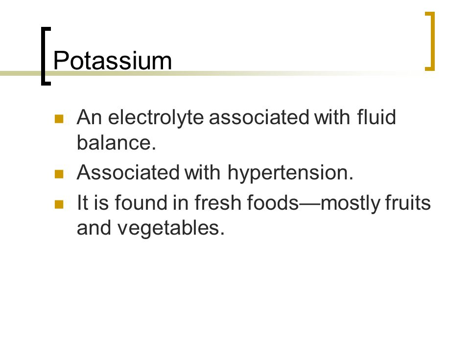 Potassium An electrolyte associated with fluid balance. Associated with hypertension. It is found in fresh foods—mostly fruits and vegetables.