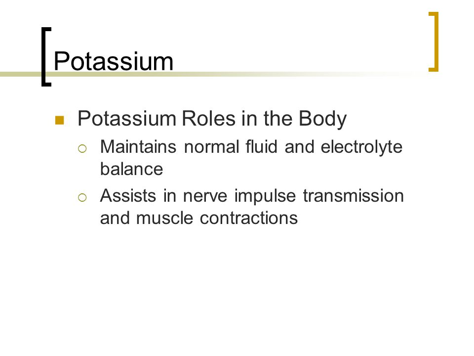Potassium Potassium Roles in the Body  Maintains normal fluid and electrolyte balance  Assists in nerve impulse transmission and muscle contractions