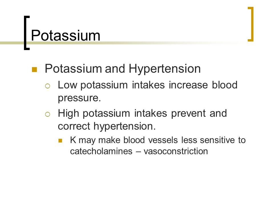 Potassium Potassium and Hypertension  Low potassium intakes increase blood pressure.  High potassium intakes prevent and correct hypertension. K may