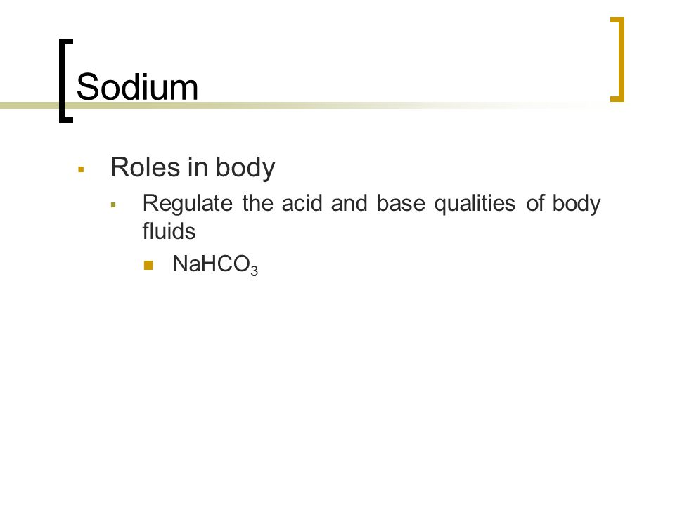 Sodium  Roles in body  Regulate the acid and base qualities of body fluids NaHCO 3